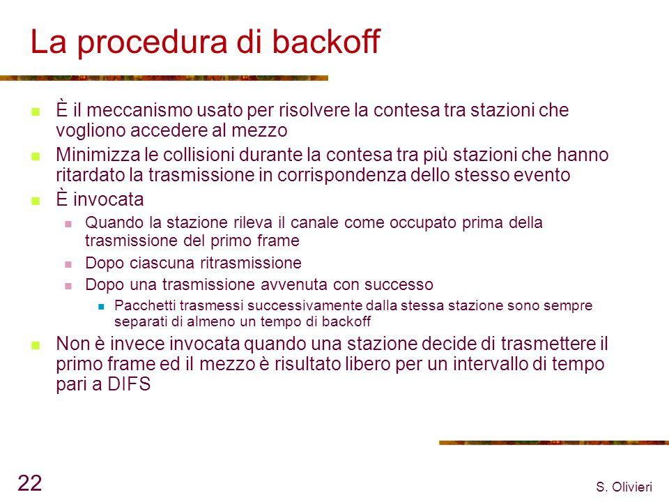 S. Olivieri 22 La procedura di backoff È il meccanismo usato per risolvere la contesa tra stazioni che vogliono accedere al mezzo Minimizza le collisi