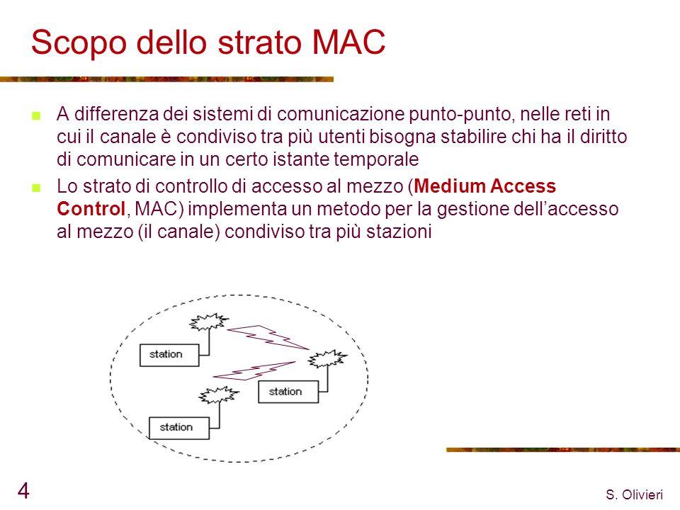 S. Olivieri 4 Scopo dello strato MAC A differenza dei sistemi di comunicazione punto-punto, nelle reti in cui il canale è condiviso tra più utenti bis