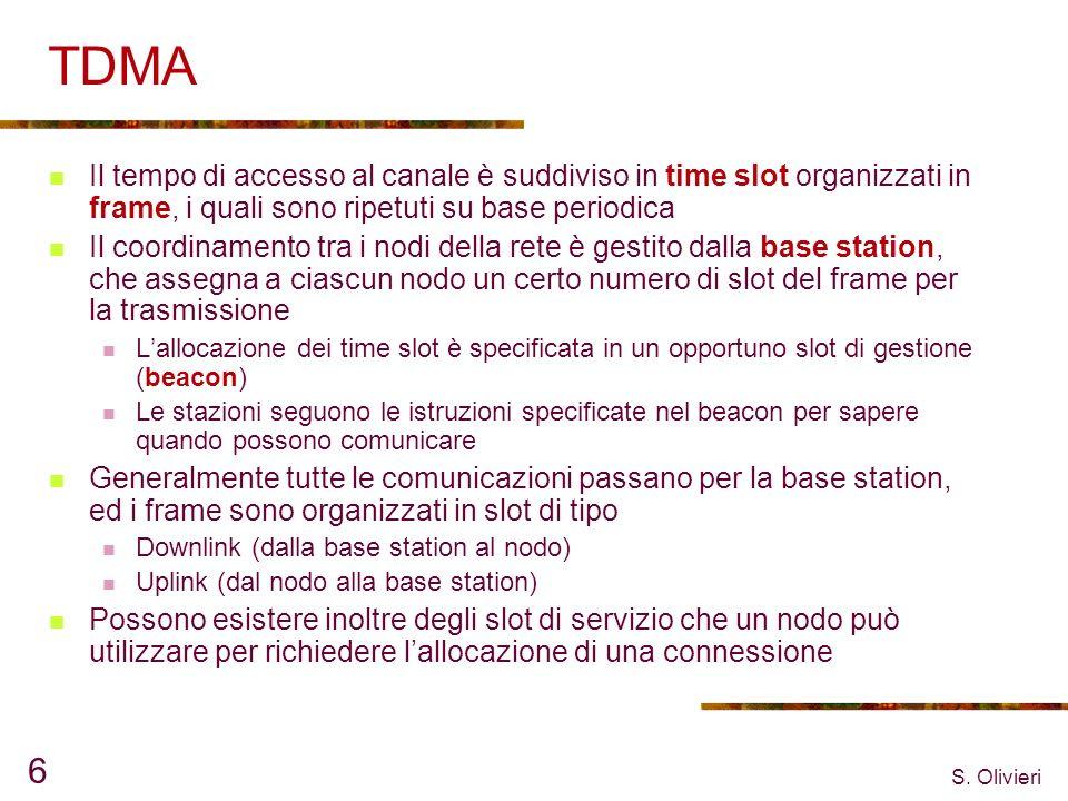 S. Olivieri 6 TDMA Il tempo di accesso al canale è suddiviso in time slot organizzati in frame, i quali sono ripetuti su base periodica Il coordinamen