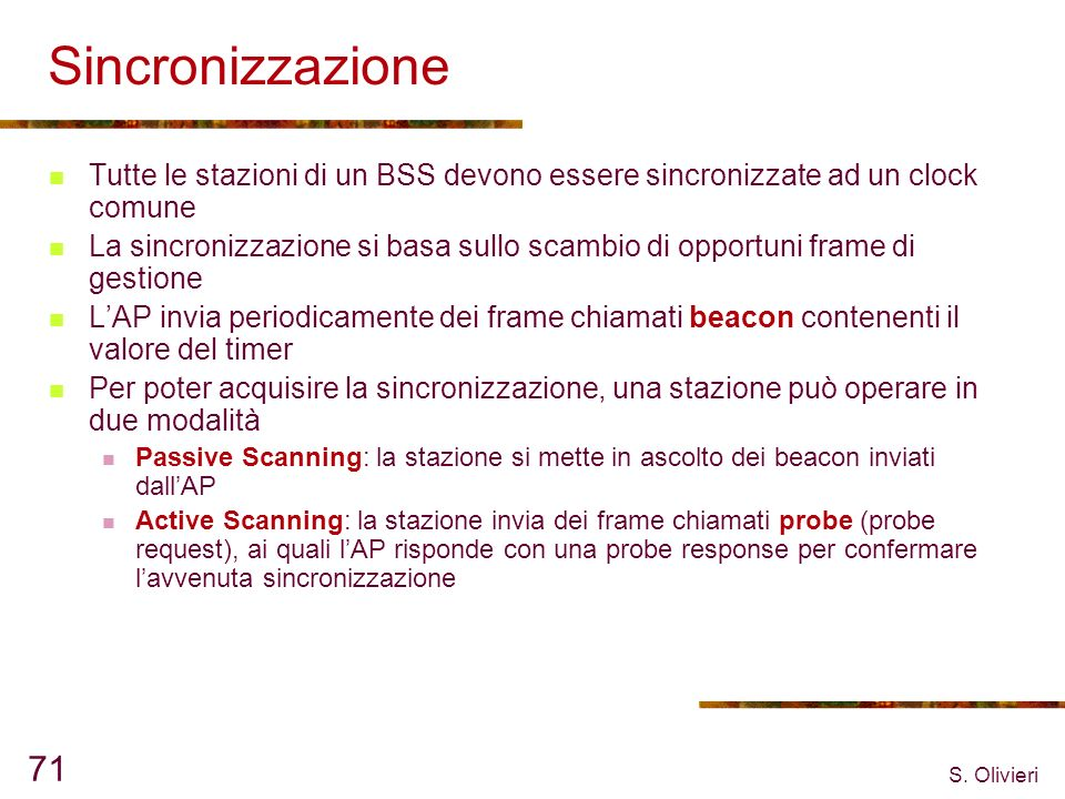 S. Olivieri 71 Sincronizzazione Tutte le stazioni di un BSS devono essere sincronizzate ad un clock comune La sincronizzazione si basa sullo scambio d