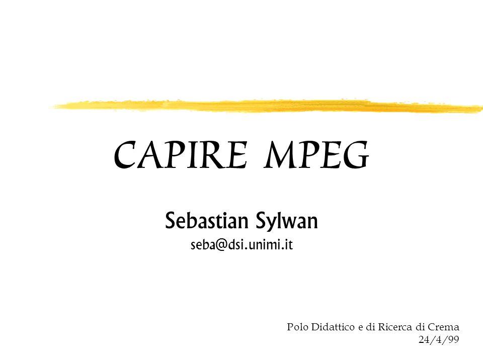 CAPIRE MPEG Sebastian Sylwan seba@dsi.unimi.it Polo Didattico e di Ricerca di Crema 24/4/99