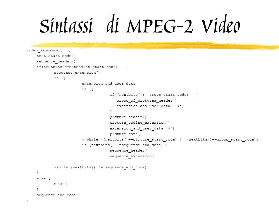 Sintassi di MPEG-2 Video video_sequence() { next_start_code() sequence_header() if(nextbits)==extension_start_code) { sequence_extension() do { extension_and_user_data do { if (nextbits())==group_start_code) { group_of_pictures_header() extension_and_user_data (*) } picture_header() picture_coding_extension() extension_and_user_data (**) picture_data() } while ((nextbits()==picture_start_code)    (nextbits()==group_start_code)) if (nextbits() !=sequence_end_code) { sequence_header() sequence_extension() } }while (nextbits() != sequence_end_code) } else { MPEG-1 } sequence_end_code }