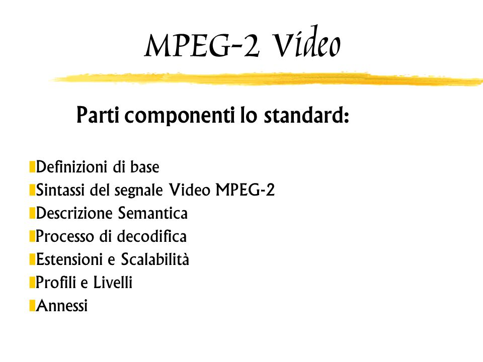 MPEG-2 Video Definizioni di base Frame 3 matrici (Luma, 2 Chroma) Picture Componente codificata (può non avere pixel) Block 8 x 8 pixels (Luma, 2 Chroma) MacroBlock 4 Blocchi di Luma + n di Chroma Slice Fetta contiene gruppi di MacroBlocks GOP Group of Pictures (tipicamente 12 Pictures) I,B,P Pictures Intra-coded, Bidirectionaly Predicted, Predictive Fields Interlacing
