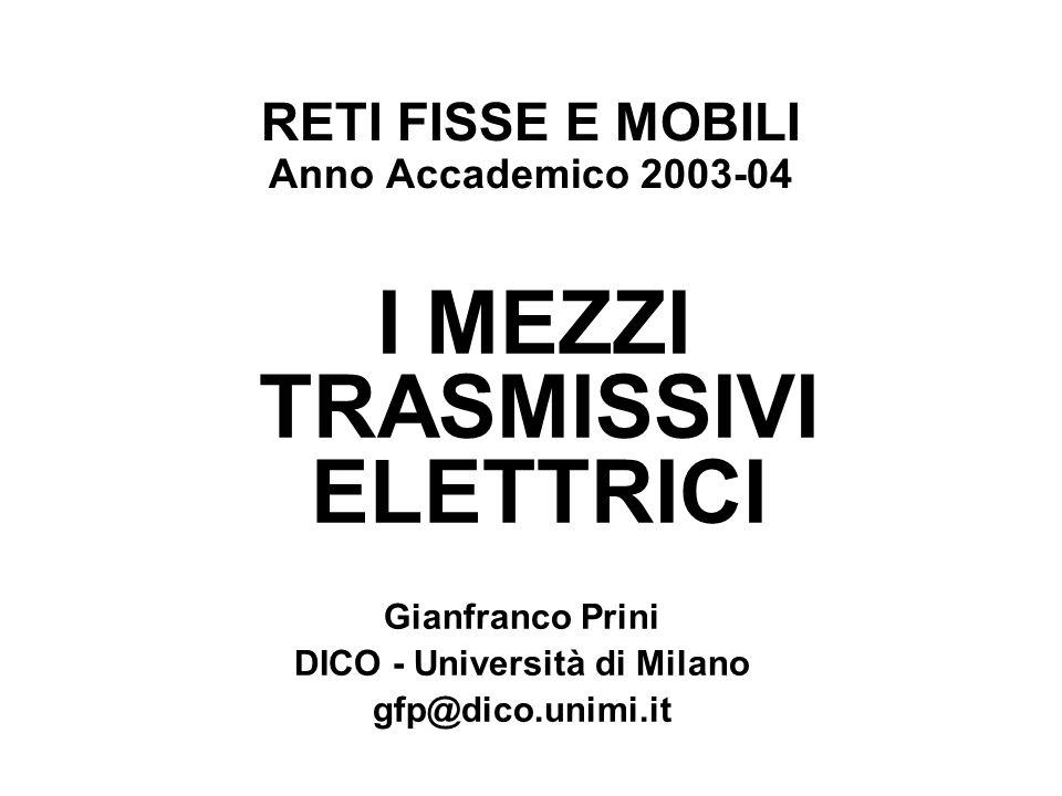 RETI FISSE E MOBILI Anno Accademico 2003-04 I MEZZI TRASMISSIVI ELETTRICI Gianfranco Prini DICO - Università di Milano gfp@dico.unimi.it