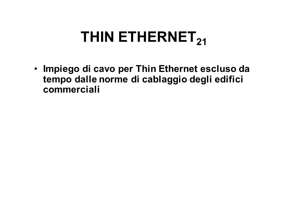 THIN ETHERNET 21 Impiego di cavo per Thin Ethernet escluso da tempo dalle norme di cablaggio degli edifici commerciali