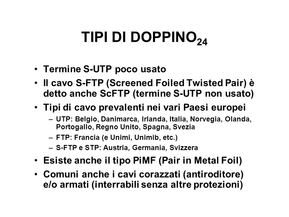 TIPI DI DOPPINO 24 Termine S-UTP poco usato Il cavo S-FTP (Screened Foiled Twisted Pair) è detto anche ScFTP (termine S-UTP non usato) Tipi di cavo pr