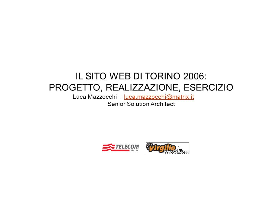 IL SITO WEB DI TORINO 2006: PROGETTO, REALIZZAZIONE, ESERCIZIO Luca Mazzocchi – luca.mazzocchi@matrix.itluca.mazzocchi@matrix.it Senior Solution Architect