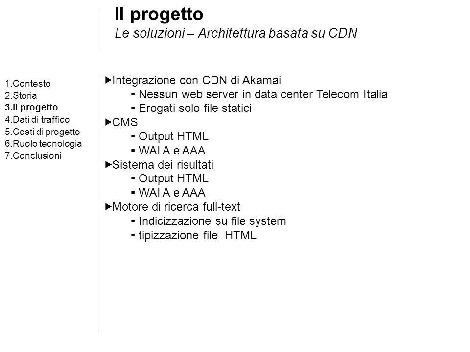 Il progetto Le soluzioni – Architettura basata su CDN Integrazione con CDN di Akamai Nessun web server in data center Telecom Italia Erogati solo file statici CMS Output HTML WAI A e AAA Sistema dei risultati Output HTML WAI A e AAA Motore di ricerca full-text Indicizzazione su file system tipizzazione file HTML 1.Contesto 2.Storia 3.Il progetto 4.Dati di traffico 5.Costi di progetto 6.Ruolo tecnologia 7.Conclusioni