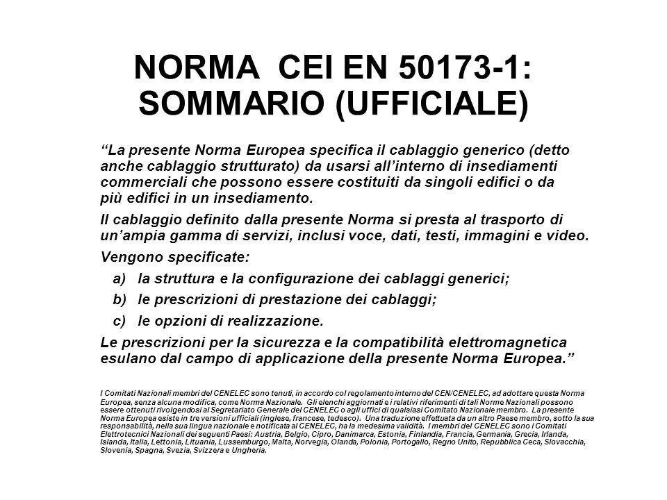 NORMA CEI EN 50173-1: SOMMARIO (UFFICIALE) La presente Norma Europea specifica il cablaggio generico (detto anche cablaggio strutturato) da usarsi all