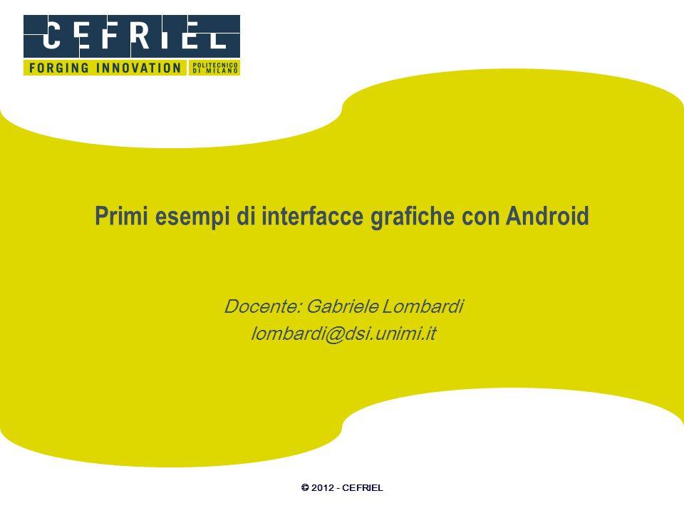 © 2012 - CEFRIEL Primi esempi di interfacce grafiche con Android Docente: Gabriele Lombardi lombardi@dsi.unimi.it