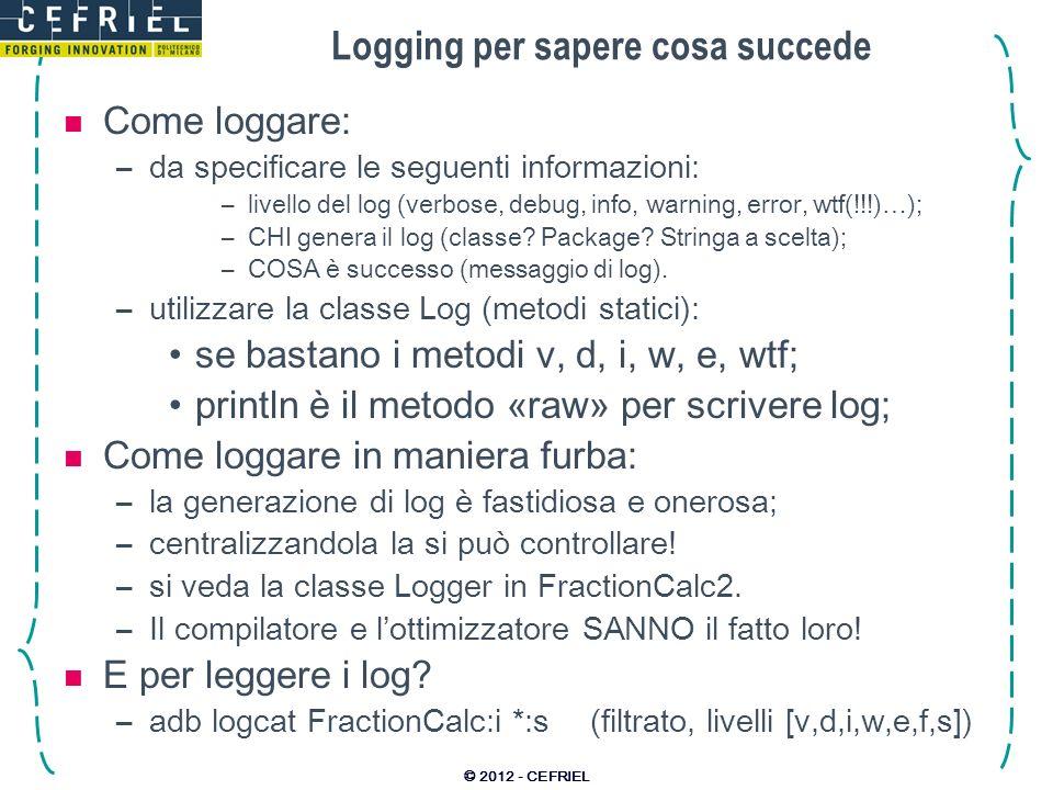 Logging per sapere cosa succede Come loggare: –da specificare le seguenti informazioni: –livello del log (verbose, debug, info, warning, error, wtf(!!