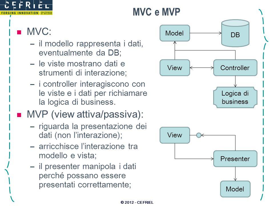 MVC e MVP MVC: –il modello rappresenta i dati, eventualmente da DB; –le viste mostrano dati e strumenti di interazione; –i controller interagiscono co