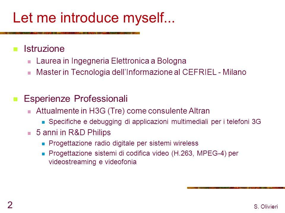 S. Olivieri 2 Let me introduce myself... Istruzione Laurea in Ingegneria Elettronica a Bologna Master in Tecnologia dellInformazione al CEFRIEL - Mila