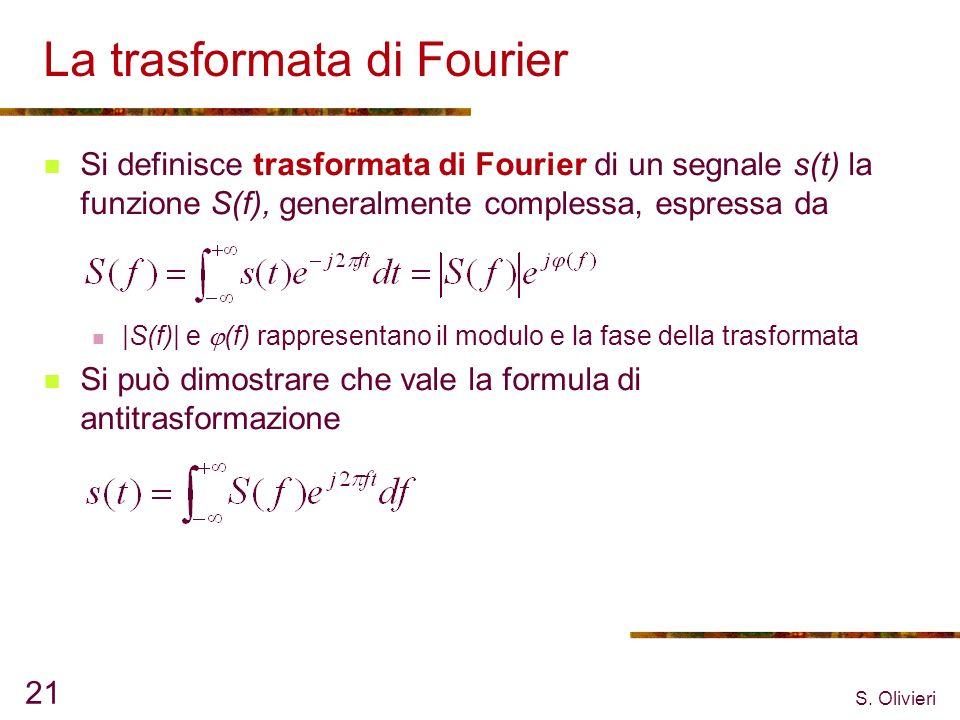S. Olivieri 21 La trasformata di Fourier Si definisce trasformata di Fourier di un segnale s(t) la funzione S(f), generalmente complessa, espressa da