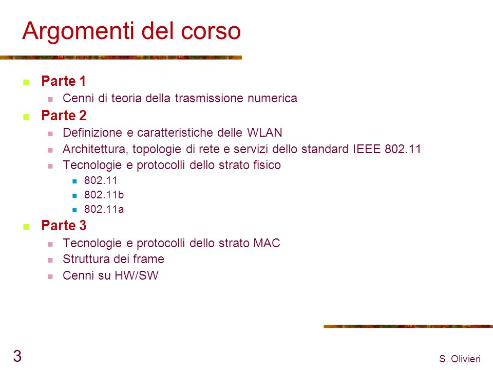S. Olivieri 3 Argomenti del corso Parte 1 Cenni di teoria della trasmissione numerica Parte 2 Definizione e caratteristiche delle WLAN Architettura, t
