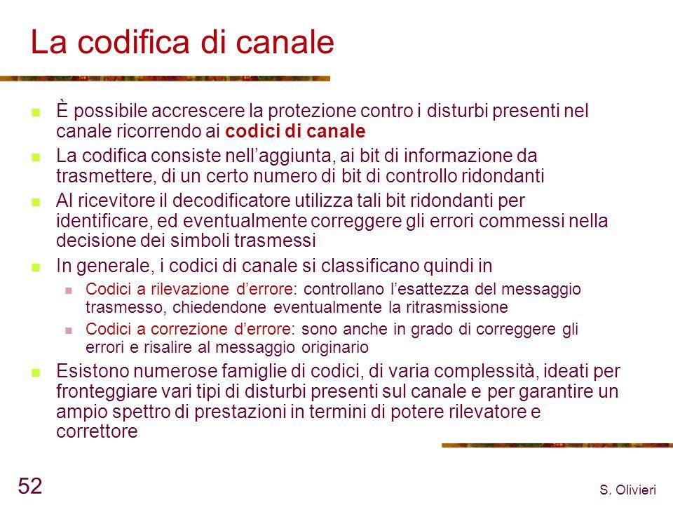 S. Olivieri 52 La codifica di canale È possibile accrescere la protezione contro i disturbi presenti nel canale ricorrendo ai codici di canale La codi