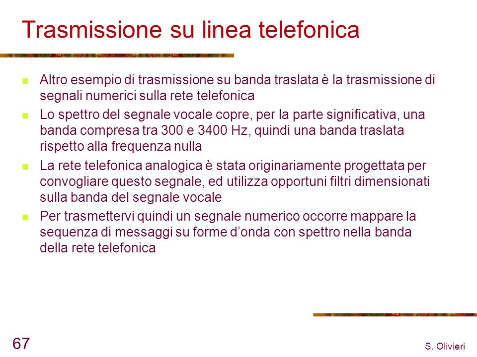 S. Olivieri 67 Trasmissione su linea telefonica Altro esempio di trasmissione su banda traslata è la trasmissione di segnali numerici sulla rete telef