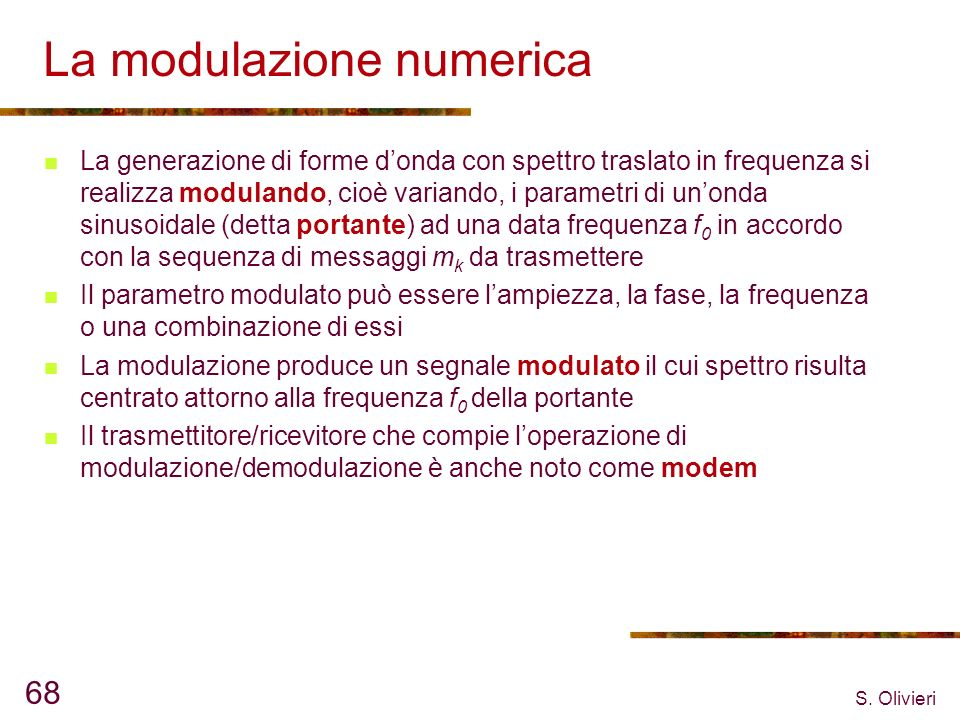 S. Olivieri 68 La modulazione numerica La generazione di forme donda con spettro traslato in frequenza si realizza modulando, cioè variando, i paramet