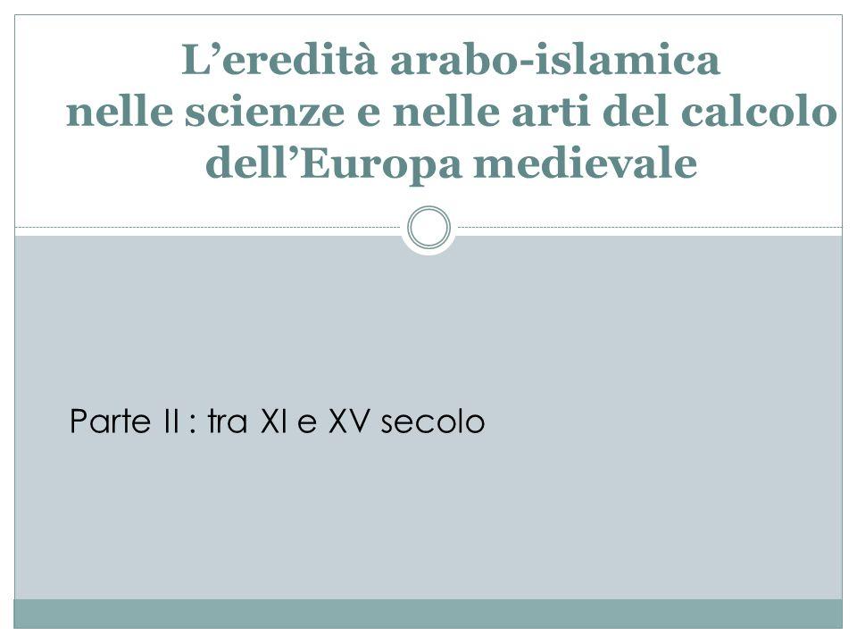 Leredità arabo-islamica nelle scienze e nelle arti del calcolo dellEuropa medievale Parte II : tra XI e XV secolo