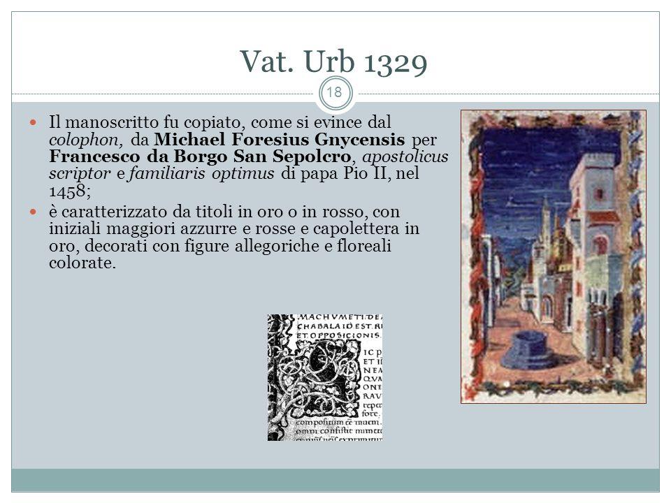 Vat. Urb 1329 18 Il manoscritto fu copiato, come si evince dal colophon, da Michael Foresius Gnycensis per Francesco da Borgo San Sepolcro, apostolicu