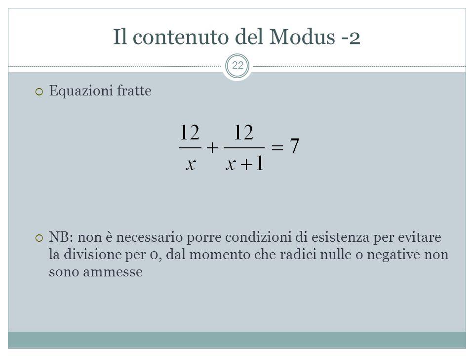 Il contenuto del Modus -2 22 Equazioni fratte NB: non è necessario porre condizioni di esistenza per evitare la divisione per 0, dal momento che radici nulle o negative non sono ammesse