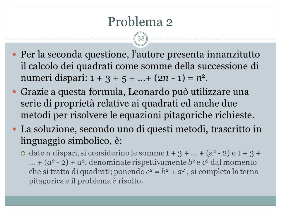 Problema 2 38 Per la seconda questione, lautore presenta innanzitutto il calcolo dei quadrati come somme della successione di numeri dispari: 1 + 3 + 5 +...+ (2n - 1) = n 2.