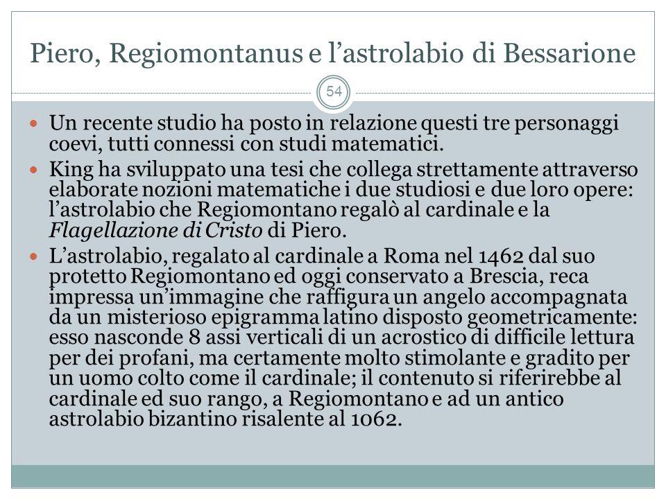 Piero, Regiomontanus e lastrolabio di Bessarione 54 Un recente studio ha posto in relazione questi tre personaggi coevi, tutti connessi con studi matematici.