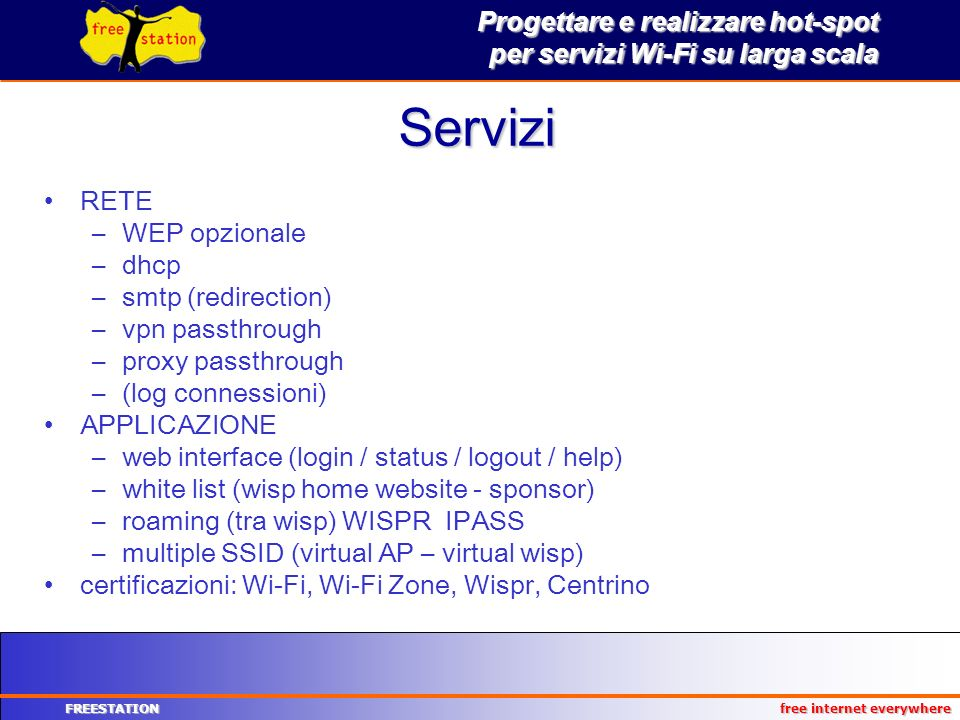 Progettare e realizzare hot-spot per servizi Wi-Fi su larga scala FREESTATION free internet everywhere Servizi RETE –WEP opzionale –dhcp –smtp (redirection) –vpn passthrough –proxy passthrough –(log connessioni) APPLICAZIONE –web interface (login / status / logout / help) –white list (wisp home website - sponsor) –roaming (tra wisp) WISPR IPASS –multiple SSID (virtual AP – virtual wisp) certificazioni: Wi-Fi, Wi-Fi Zone, Wispr, Centrino