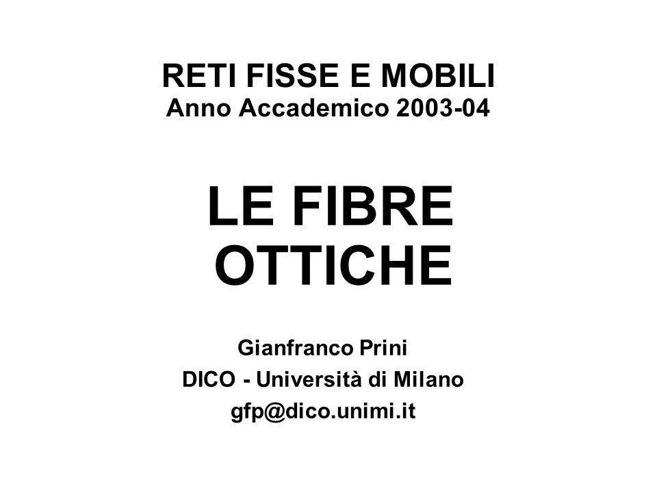 RETI FISSE E MOBILI Anno Accademico 2003-04 LE FIBRE OTTICHE Gianfranco Prini DICO - Università di Milano gfp@dico.unimi.it