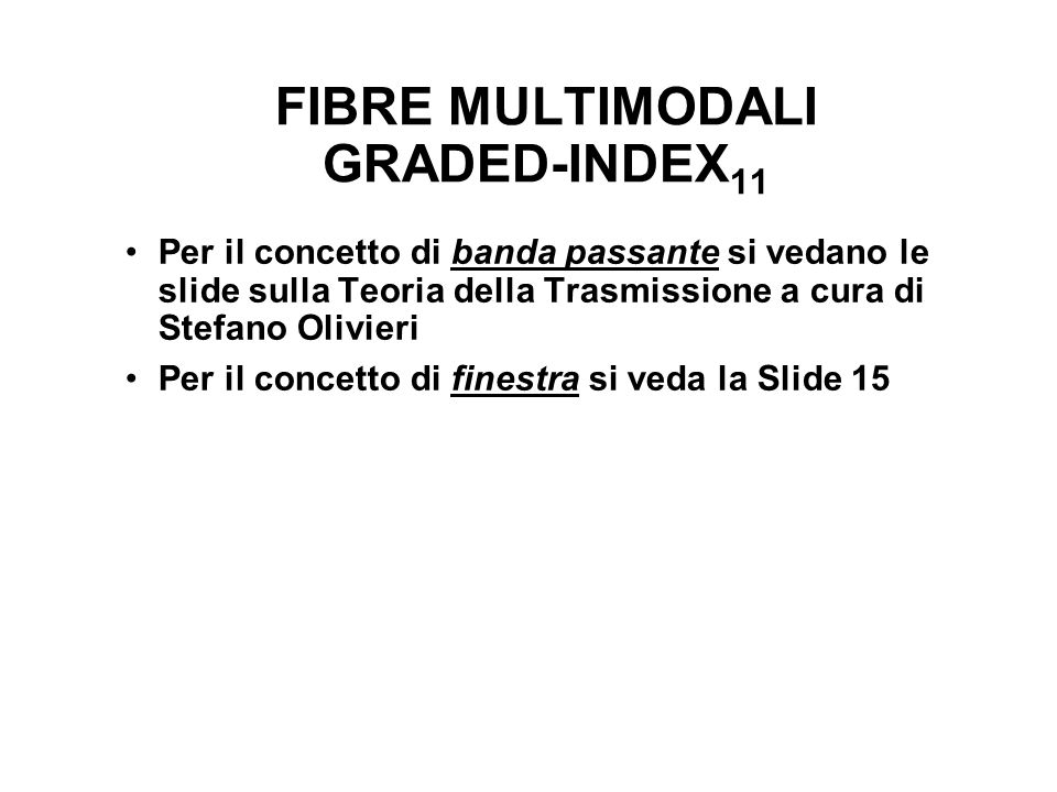 FIBRE MULTIMODALI GRADED-INDEX 11 Per il concetto di banda passante si vedano le slide sulla Teoria della Trasmissione a cura di Stefano Olivieri Per il concetto di finestra si veda la Slide 15