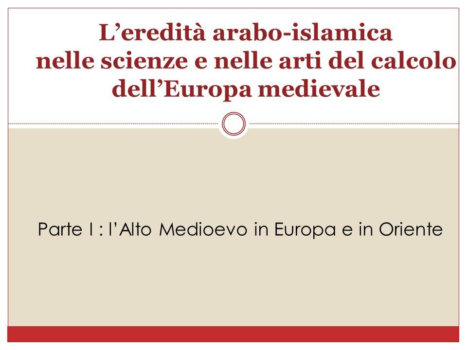 Leredità arabo-islamica nelle scienze e nelle arti del calcolo dellEuropa medievale Parte I : lAlto Medioevo in Europa e in Oriente