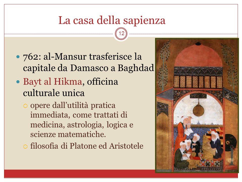 La casa della sapienza 12 762: al-Mansur trasferisce la capitale da Damasco a Baghdad Bayt al Hikma, officina culturale unica opere dallutilità pratic