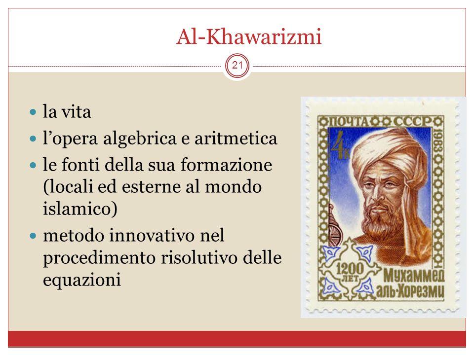 Al-Khawarizmi 21 la vita lopera algebrica e aritmetica le fonti della sua formazione (locali ed esterne al mondo islamico) metodo innovativo nel proce