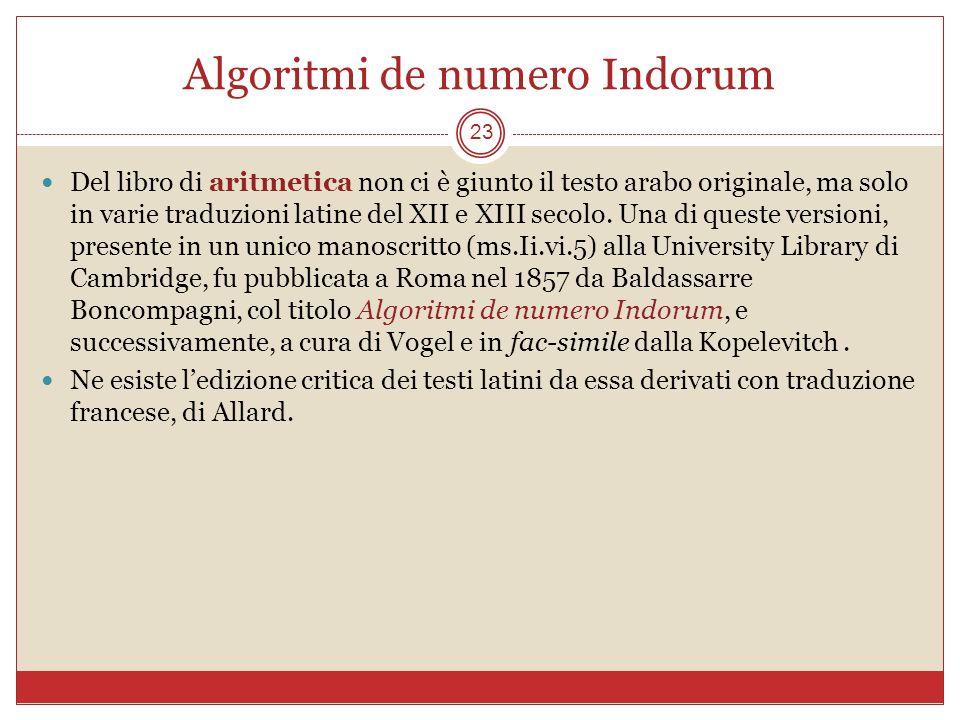 Algoritmi de numero Indorum 23 Del libro di aritmetica non ci è giunto il testo arabo originale, ma solo in varie traduzioni latine del XII e XIII sec