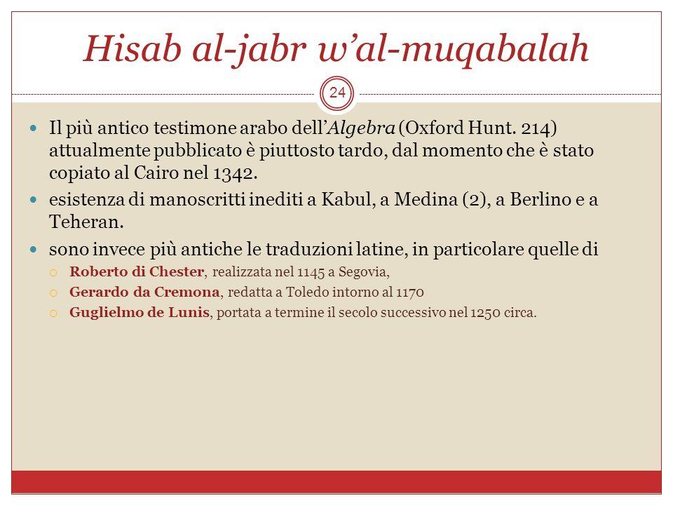 Hisab al-jabr wal-muqabalah 24 Il più antico testimone arabo dellAlgebra (Oxford Hunt. 214) attualmente pubblicato è piuttosto tardo, dal momento che