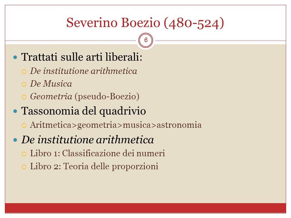 Severino Boezio (480-524) 6 Trattati sulle arti liberali: De institutione arithmetica De Musica Geometria (pseudo-Boezio) Tassonomia del quadrivio Ari
