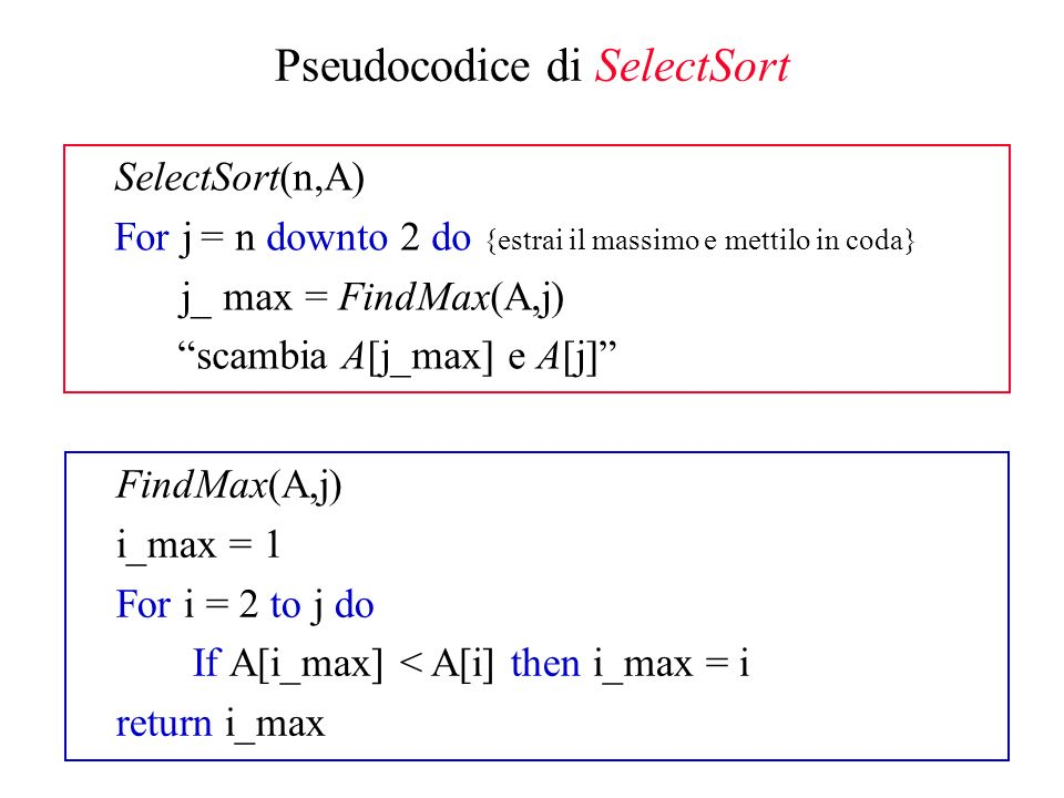 ordinati disordinati j SelectSort Scandisce la sequenza dallultimo elemento al primo Ad ogni iterazione (ExtractMax) cerca lelemento massimo A[j_max] nella sottosequenza corrente A[1,…,j] scambia lultimo elemento con quello massimo (facendo uscire lelemento massimo dalla sequenza e ricompattandola) n 1 j_max Complessità O(n 2 ) in ogni caso (anche in quello migliore) Algoritmo di ordinamento stabile (perché?)