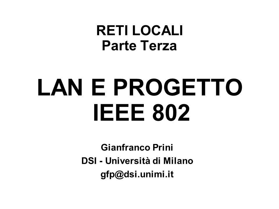 RETI LOCALI Parte Terza LAN E PROGETTO IEEE 802 Gianfranco Prini DSI - Università di Milano gfp@dsi.unimi.it