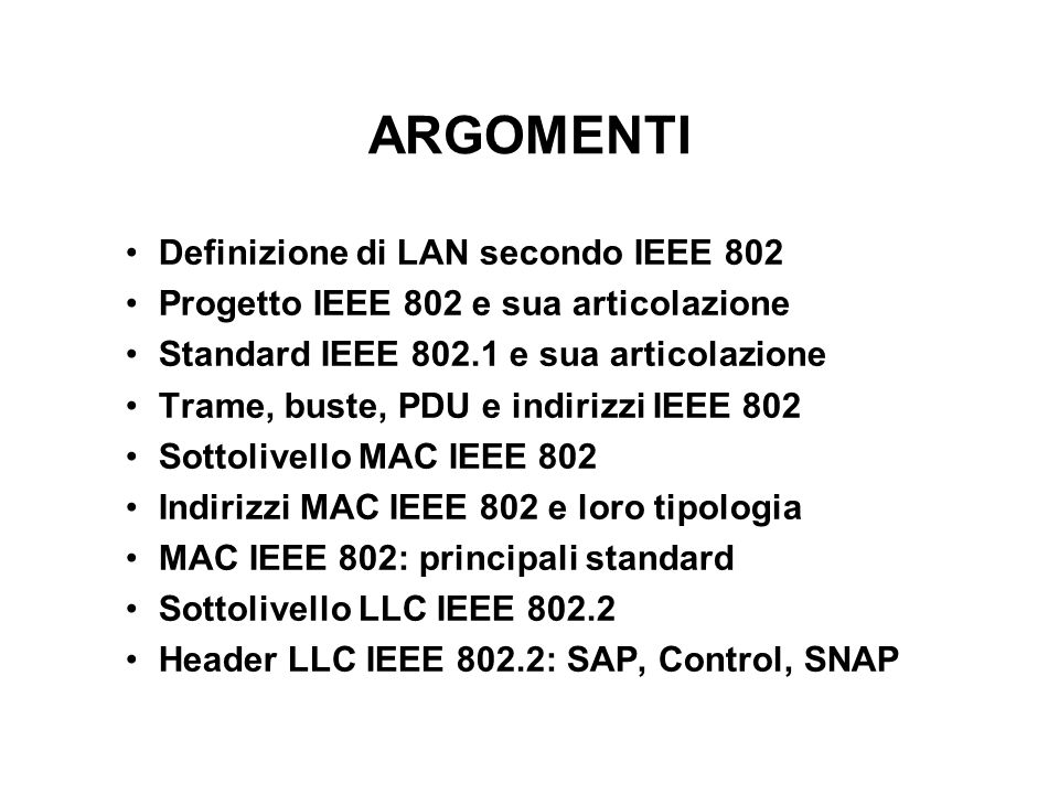 ARGOMENTI Definizione di LAN secondo IEEE 802 Progetto IEEE 802 e sua articolazione Standard IEEE 802.1 e sua articolazione Trame, buste, PDU e indiri