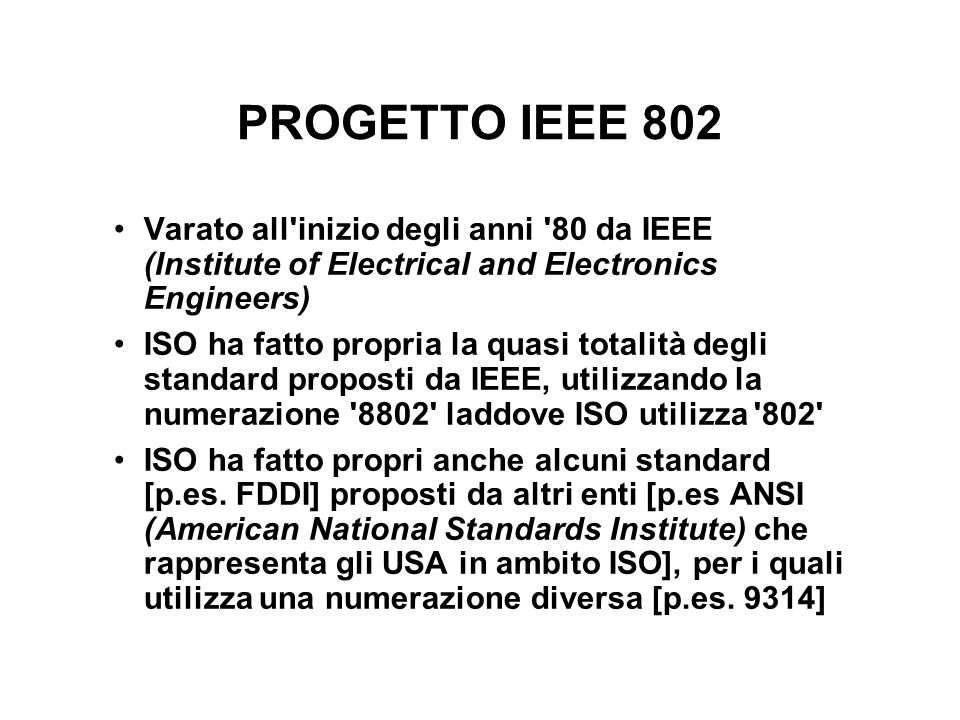 COMITATI IEEE 802 802.1 - Overview, Architecture, Bridging, Management 802.2 - Logical Link Control 802.3 - CSMA/CD 802.4 - Token Bus 802.5 - Token Ring 802.6 - Metropolitan Area Networks - DQDB 802.7 - Broadband Technical Advisory Group 802.8 - Fiber-optic Technical Advisory Group 802.9 - Integrated Data and Voice Networks 802.10 - Network Security 802.11 - Wireless Networks 802.12 - 100VG AnyLAN 801.13 - Cable-TV Based Broadband Networks
