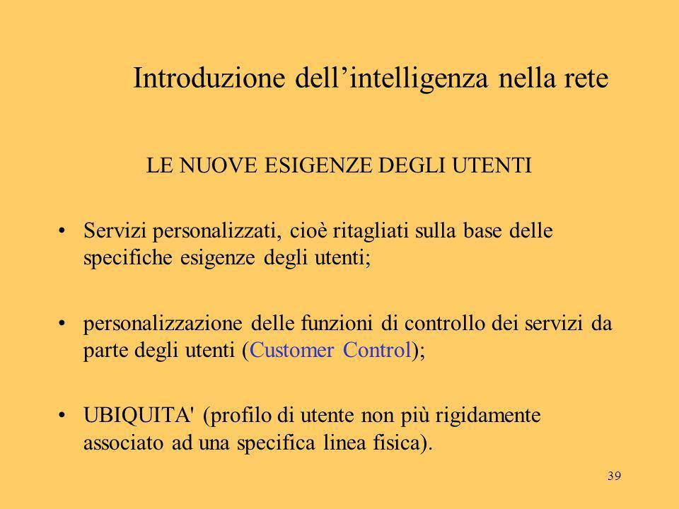 39 Introduzione dellintelligenza nella rete LE NUOVE ESIGENZE DEGLI UTENTI Servizi personalizzati, cioè ritagliati sulla base delle specifiche esigenz