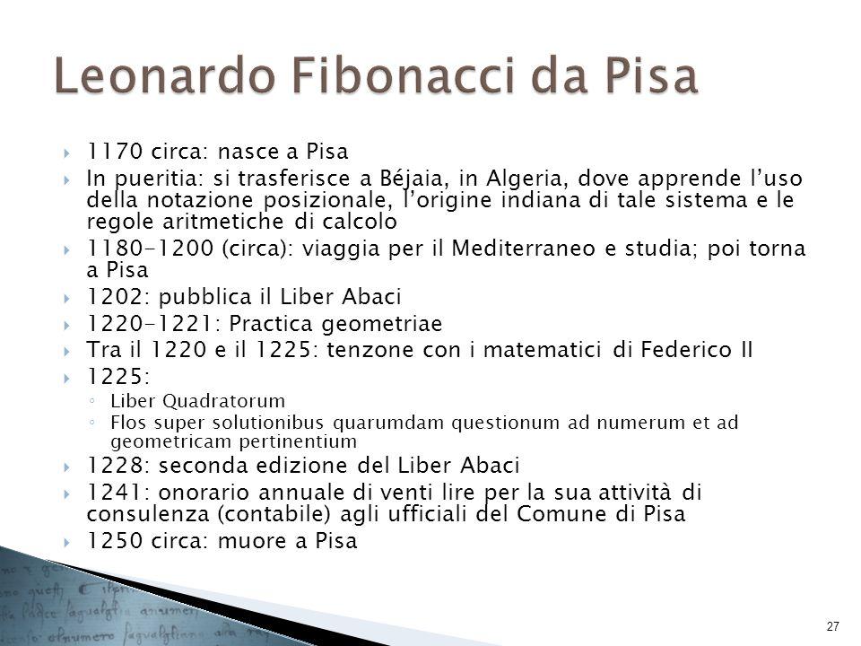 1170 circa: nasce a Pisa In pueritia: si trasferisce a Béjaia, in Algeria, dove apprende luso della notazione posizionale, lorigine indiana di tale si
