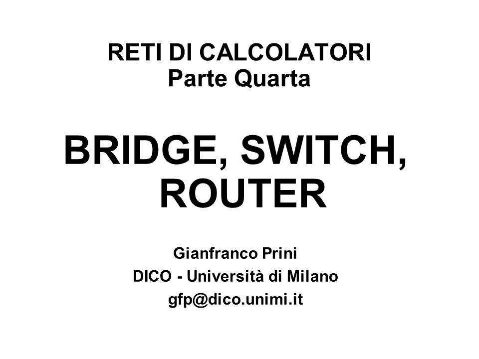 RETI DI CALCOLATORI Parte Quarta BRIDGE, SWITCH, ROUTER Gianfranco Prini DICO - Università di Milano gfp@dico.unimi.it