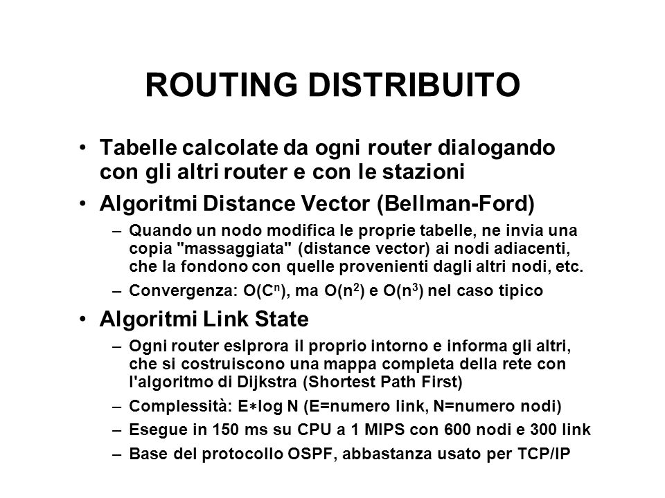 ROUTING DISTRIBUITO Tabelle calcolate da ogni router dialogando con gli altri router e con le stazioni Algoritmi Distance Vector (Bellman-Ford) –Quand