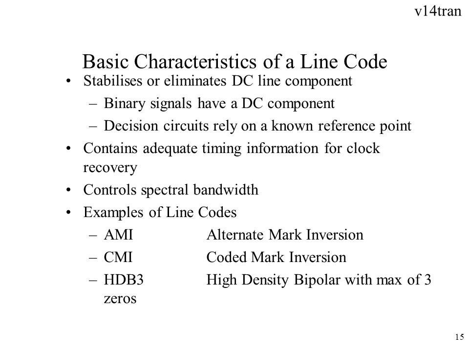 v14tran 15 Basic Characteristics of a Line Code Stabilises or eliminates DC line component –Binary signals have a DC component –Decision circuits rely