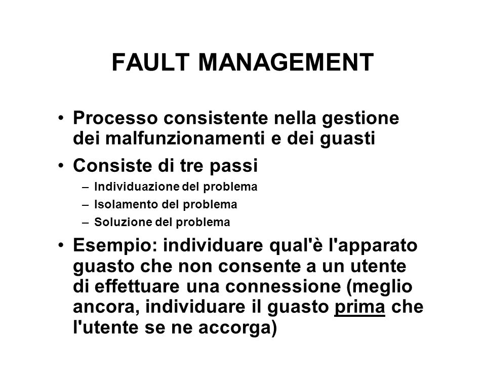 FAULT MANAGEMENT Processo consistente nella gestione dei malfunzionamenti e dei guasti Consiste di tre passi –Individuazione del problema –Isolamento