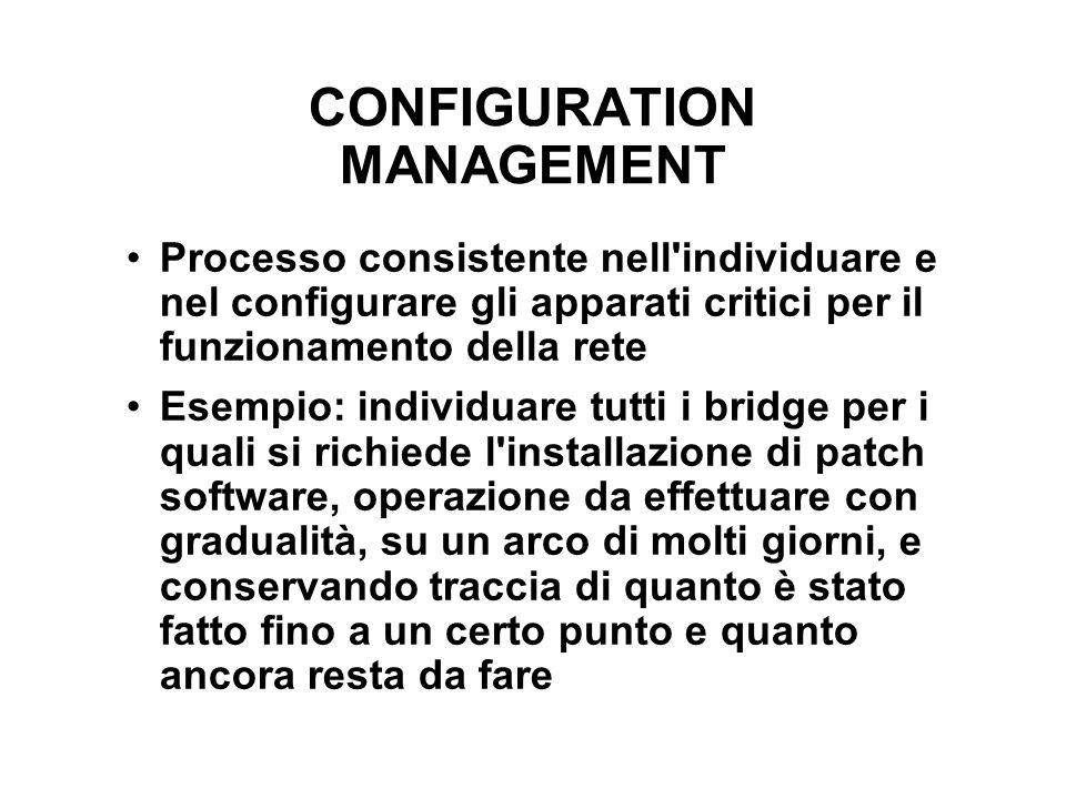 CONFIGURATION MANAGEMENT Processo consistente nell'individuare e nel configurare gli apparati critici per il funzionamento della rete Esempio: individ
