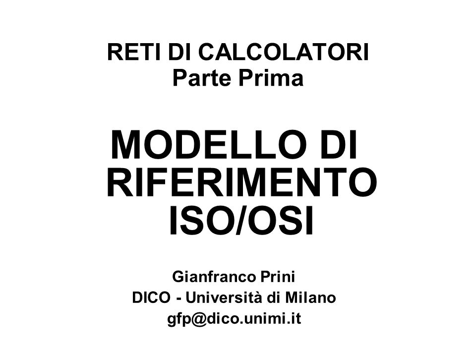 RETI DI CALCOLATORI Parte Prima MODELLO DI RIFERIMENTO ISO/OSI Gianfranco Prini DICO - Università di Milano gfp@dico.unimi.it