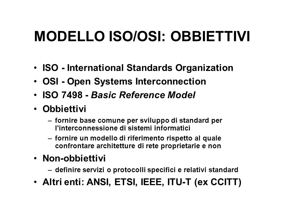 MODELLO ISO/OSI: OBBIETTIVI ISO - International Standards Organization OSI - Open Systems Interconnection ISO 7498 - Basic Reference Model Obbiettivi