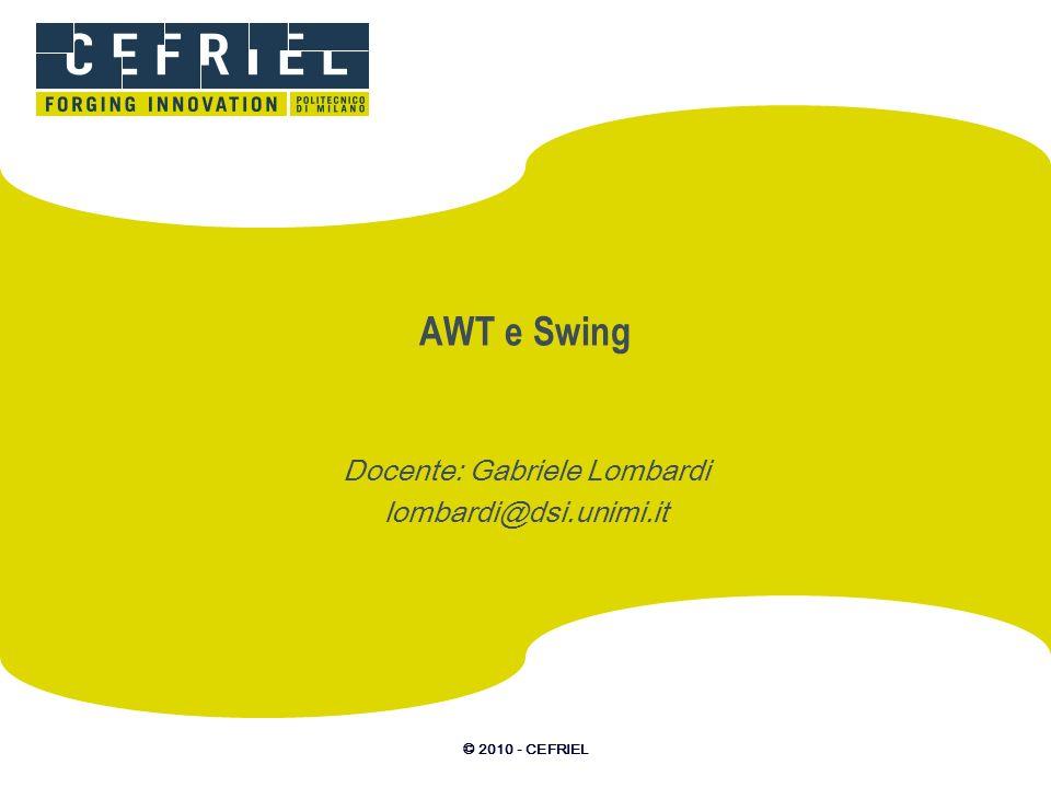 © 2010 - CEFRIEL AWT e Swing Docente: Gabriele Lombardi lombardi@dsi.unimi.it
